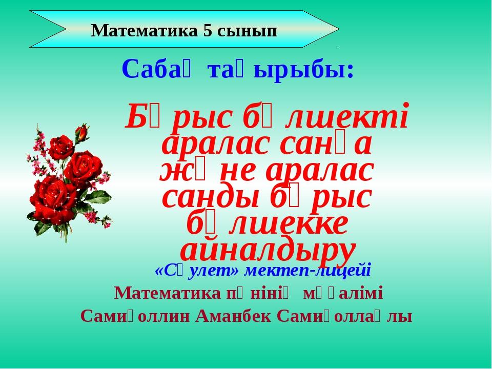 Математика 5 сынып «Сәулет» мектеп-лицейі Математика пәнінің мұғалімі Самиғол...