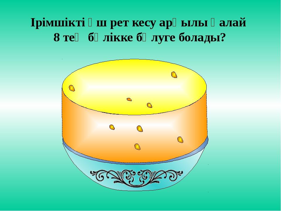 Ірімшікті үш рет кесу арқылы қалай 8 тең бөлікке бөлуге болады?