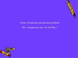 Дома: домашняя контрольная работа дид. материалы стр. 126 К-8 вар. 3