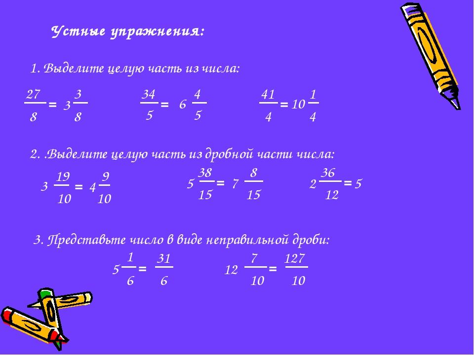 Устные упражнения: 1. Выделите целую часть из числа: 27 8 = 5 34 = 41 4 = 2....