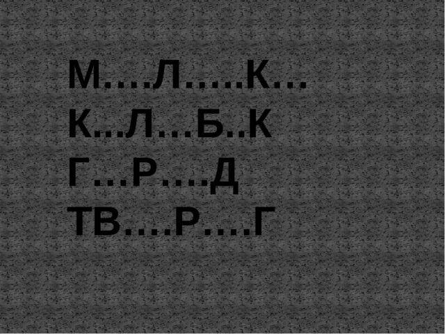 М….Л…..К… К...Л…Б..К Г…Р….Д ТВ….Р….Г