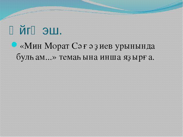 Өйгә эш. «Мин Морат Сәғәҙиев урынында булһам...» темаһына инша яҙырға.