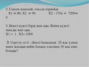 2. Сексен шықпай, тоқсан кірмейді Х1 = 80, Х2 = 90 Х2 - 170х + 7200= 0 3. Біл