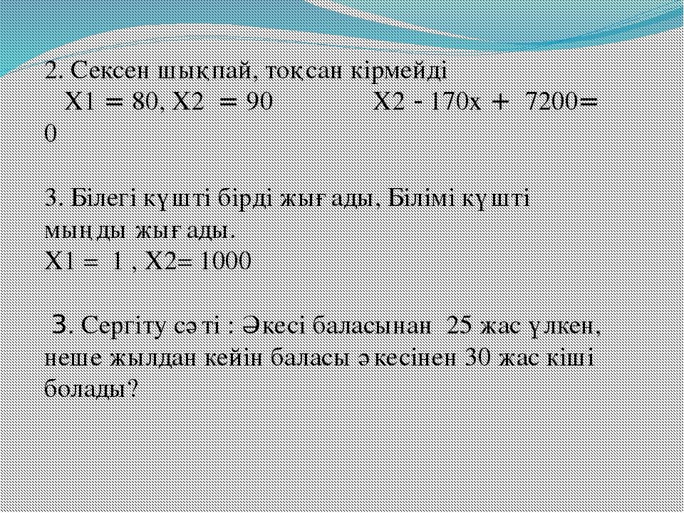 2. Сексен шықпай, тоқсан кірмейді Х1 = 80, Х2 = 90 Х2 - 170х + 7200= 0 3. Біл...