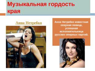 Музыкальная гордость края Анна Нетребко известная оперная певица, успешная ис