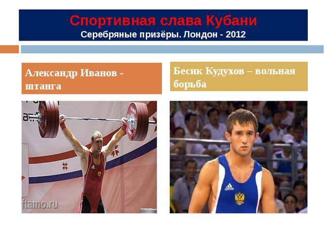 Спортивная слава Кубани Серебряные призёры. Лондон - 2012 Александр Иванов -...