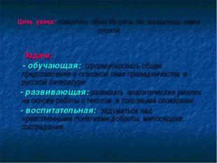 Цель урока: осмыслить образ Матрены как праведницы земли русской Задачи: - об