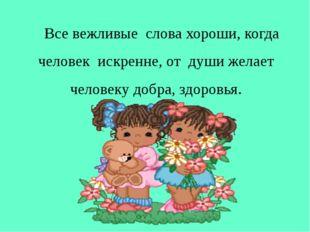 Все вежливые слова хороши, когда человек искренне, от души желает человеку д