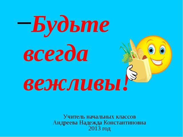 Будьте всегда вежливы! Учитель начальных классов Андреева Надежда Константино...