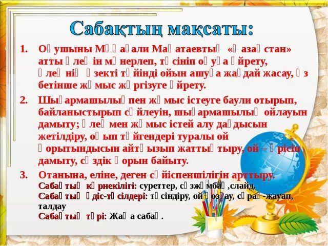 Оқушыны Мұқағали Мақатаевтың «Қазақстан» атты өлеңін мәнерлеп, түсініп оқуға...