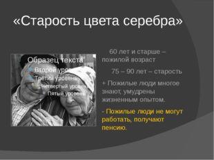 «Старость цвета серебра» 60 лет и старше – пожилой возраст 75 – 90 лет – стар