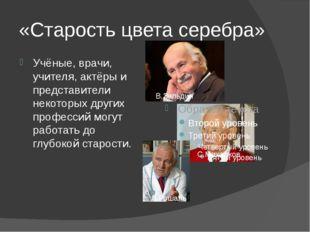 «Старость цвета серебра» Учёные, врачи, учителя, актёры и представители некот