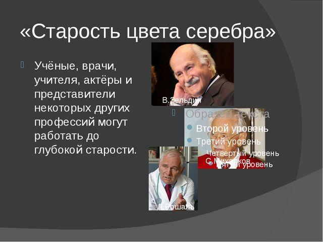 «Старость цвета серебра» Учёные, врачи, учителя, актёры и представители некот...