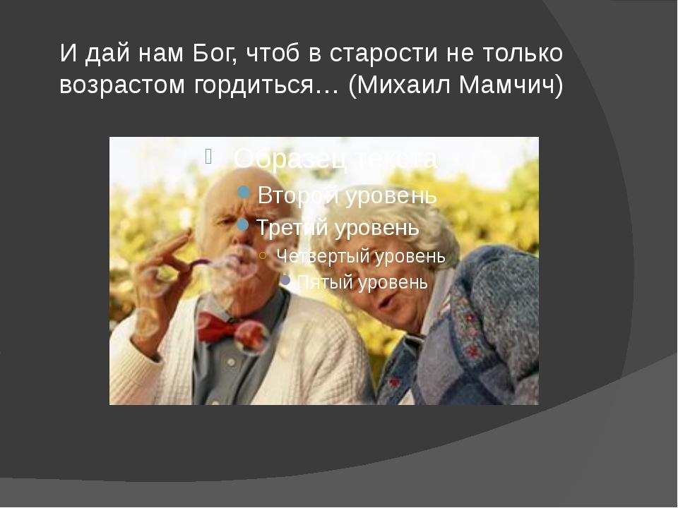 И дай нам Бог, чтоб в старости не только возрастом гордиться… (Михаил Мамчич)