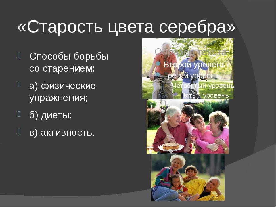 «Старость цвета серебра» Способы борьбы со старением: а) физические упражнени...