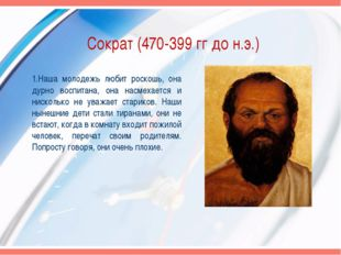 Сократ (470-399 гг до н.э.) 1.Наша молодежь любит роскошь, она дурно воспитан