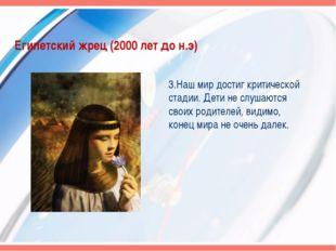 Египетский жрец (2000 лет до н.э) 3.Наш мир достиг критической стадии. Дети н