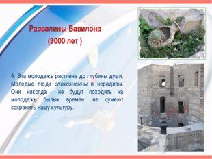 Развалины Вавилона (3000 лет ) 4. Эта молодежь растлена до глубины души. Моло