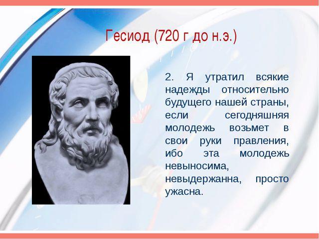 Гесиод (720 г до н.э.) 2. Я утратил всякие надежды относительно будущего наше...