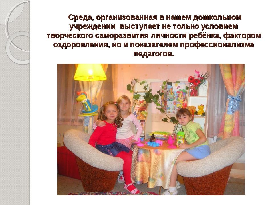Среда, организованная в нашем дошкольном учреждении выступает не только усло...