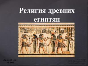 Религия древних египтян Учитель истории МБОУ «Алексеевская СОШ» Ткачева Эльви