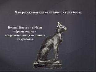 Богиня Бастет – гибкая чёрная кошка – покровительница женщин и их красоты. Чт