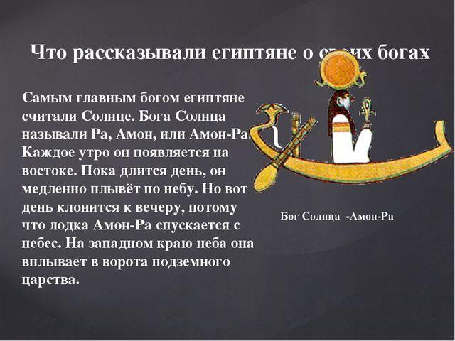 Самым главным богом египтяне считали Солнце. Бога Солнца называли Ра, Амон, и...