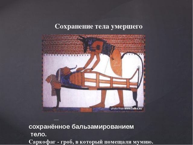 Сохранение тела умершего Му́мия— сохранённоебальзамированием тело. Саркофа...