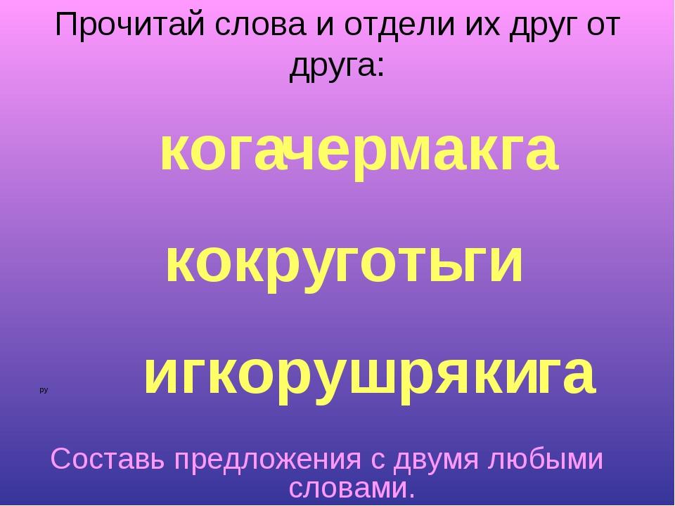 Прочитай слова и отдели их друг от друга: ру Составь предложения с двумя любы...