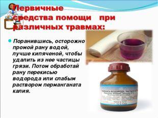 Поранившись, осторожно промой рану водой, лучше кипяченой, чтобы удалить из н