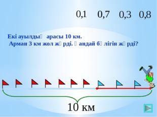 Екі ауылдың арасы 10 км. Арман 3 км жол жүрді. Қандай бөлігін жүрді? 10 км Ма