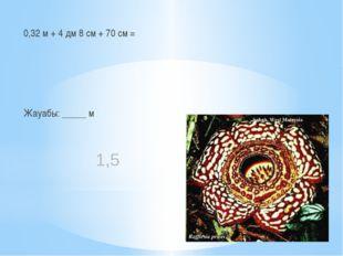 0,32 м + 4 дм 8 см + 70 см = Жауабы: _____ м 1,5