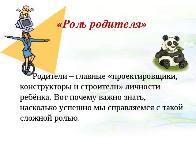 «Роль родителя» Родители – главные «проектировщики, конструкторы и строители...