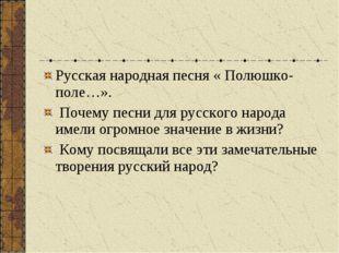 Русская народная песня « Полюшко-поле…». Почему песни для русского народа име