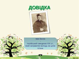 ДОВІДКА Іван Боско - італійський священик ХІХ ст., який направляв молодь на ш