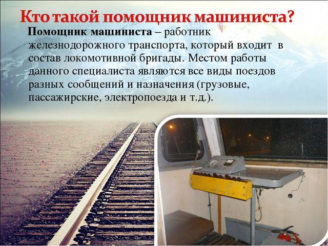 Помощник машиниста – работник железнодорожного транспорта, который входит в...