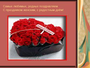 Самых любимых, родных поздравляем С праздником женским, с радостным днём!