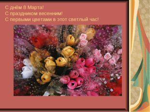 С днём 8 Марта! С праздником весенним! С первыми цветами в этот светлый час!