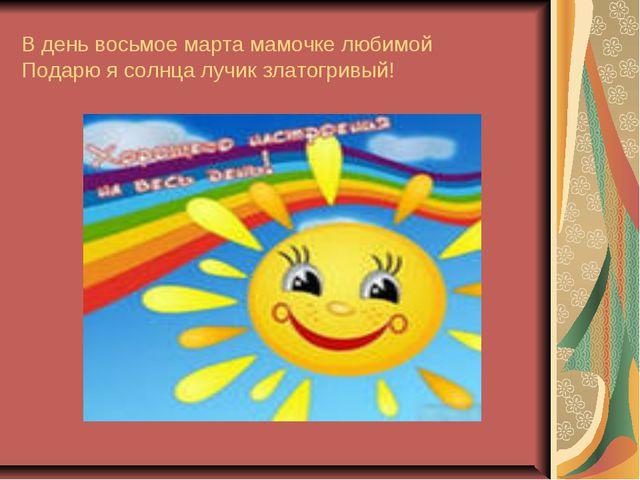 В день восьмое марта мамочке любимой Подарю я солнца лучик златогривый!