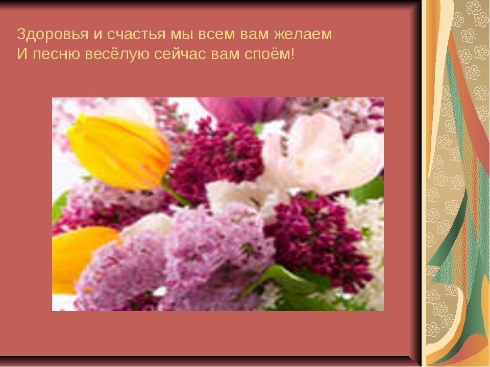 Здоровья и счастья мы всем вам желаем И песню весёлую сейчас вам споём!