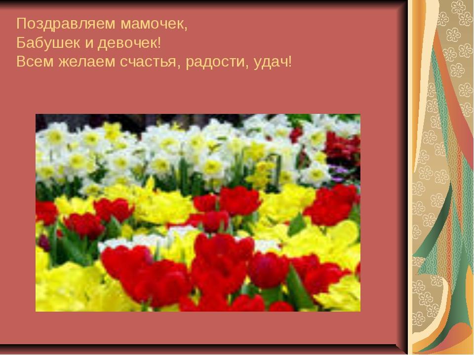 Поздравляем мамочек, Бабушек и девочек! Всем желаем счастья, радости, удач!