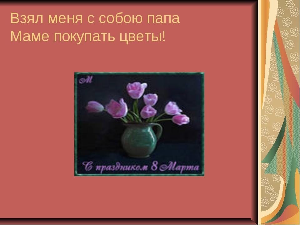 Взял меня с собою папа Маме покупать цветы!