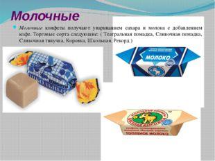 Молочные Молочные конфеты получают увариванием сахара и молока с добавлением