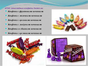 ИТАК: Шоколадные конфеты делят на: Конфеты с фруктовыми начинками Конфеты с