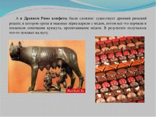 А в Древнем Риме конфеты были сложнее: существует древний римский рецепт, в