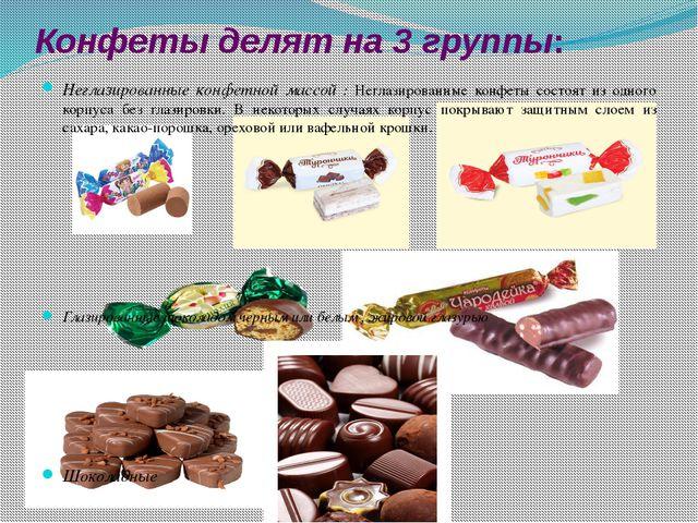 Конфеты делят на 3 группы: Неглазированные конфетной массой : Неглазированные...