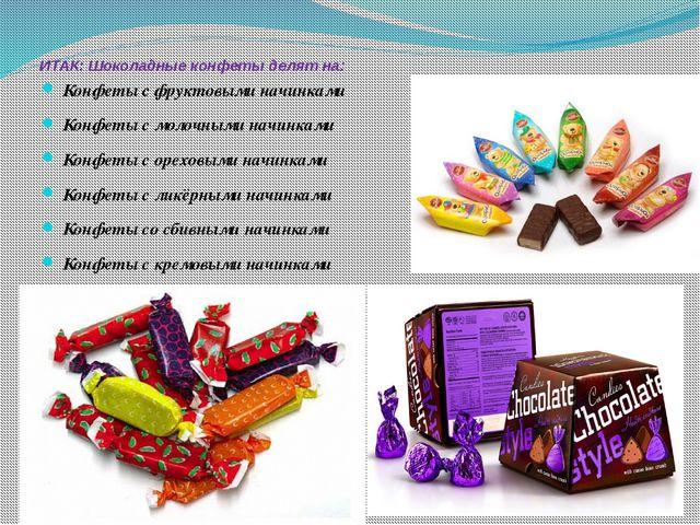 ИТАК: Шоколадные конфеты делят на: Конфеты с фруктовыми начинками Конфеты с...
