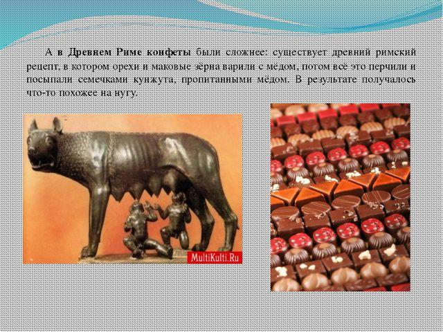 А в Древнем Риме конфеты были сложнее: существует древний римский рецепт, в...