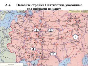 А-4. Назовите стройки I пятилетки, указанные под цифрами на карте 4 5 2 1 3