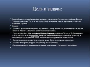 Цель и задачи: Цель работы: изучить биографии славных тружеников Арзгирского